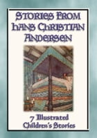 STORIES FROM HANS CHRISTIAN ANDERSEN - 7 Illustrated Children's stories from the Master Storyteller: 7 Fairy Tales from Hans Christian Andersen by Hans Christian Andersen