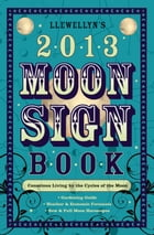 Llewellyn's 2013 Moon Sign Book: Conscious Living by the Cycles of the Moon: Conscious Living by the Cycles of the Moon by Llewellyn