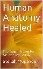Human Anatomy Healed: The Touch Prayer For Me And My Family by Stellah Mupanduki
