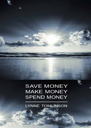 Save Money, Make Money, Spend Money: Live better by Lynne Tomlinson