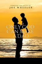 Only God Can Make A Dad by Joe Wheeler