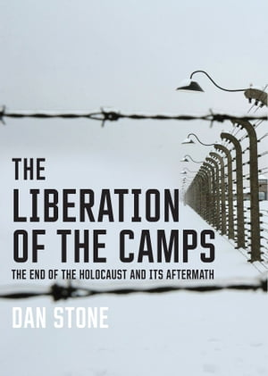 The Liberation of the Camps The End of the Holocaust and Its Aftermath