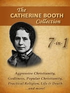 Catherine Booth Collection, 7 in 1: Aggressive Christianity, Popular Christianity, Godliness and more by Catherine Booth
