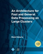 An Architecture for Fast and General Data Processing on Large Clusters by Matei Zaharia