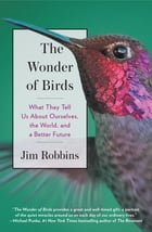 The Wonder of Birds: What They Tell Us About Ourselves, the World, and a Better Future by Jim Robbins