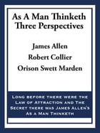 As A Man Thinketh: Three Perspectives by James Allen