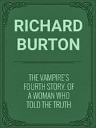 The Vampire's Fourth Story. Of A Woman Who Told The Truth by Richard Burton