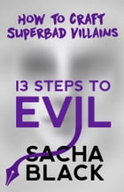 13 Steps To Evil: How To Craft Superbad Villains by Sacha Black