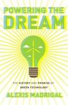 Powering the Dream: The History and Promise of Green Technology by Alexis Madrigal