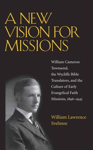 A New Vision for Missions William Cameron Townsend, The Wycliffe Bible Translators, and the Culture of Early Evangelical Faith Missions, 1917-1945