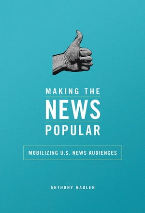 Making the News Popular Mobilizing U.S. News Audiences