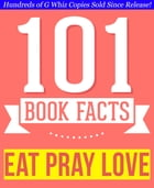 Eat, Pray, Love - 101 Amazingly True Facts You Didn't Know: Fun Facts and Trivia Tidbits Quiz Game Books by G Whiz