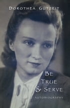 Dorothea Gutzeit: Be True and Serve by Dorothea Gutzeit