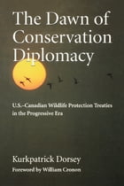 The Dawn of Conservation Diplomacy: U.S.-Canadian Wildlife Protection Treaties in the Progressive Era by Kurkpatrick Dorsey