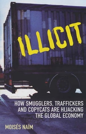 Illicit How Smugglers,  Traffickers and Copycats are Hijacking the Global Economy