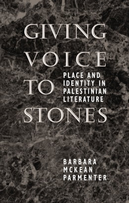 Book Giving Voice to Stones: Place and Identity in Palestinian Literature by Barbara McKean Parmenter