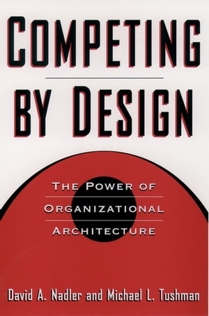 Competing by Design The Power of Organizational Architecture