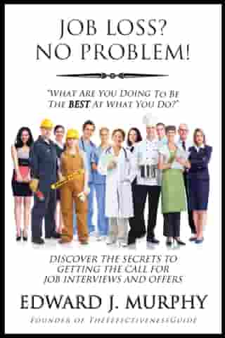 Job Loss? No Problem: Discover the Secrets to Getting the Call for Job Interviews and Offers. by Edward J. Murphy