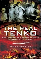The Real Tenko: Extraordinary True Stories of Women Prisoners of the Japanese by Felton, Mark