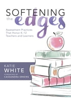 Softening the Edges: Assessment Practices That Honor K--12 Teachers and Learners by Katie White