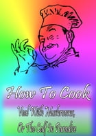 How To Cook Veal With Mushrooms, Or The Calf In Paradise by Cook & Book