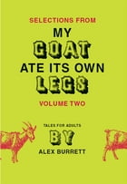 Selections from My Goat Ate Its Own Legs, Volume Two by Alex Burrett