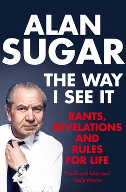Book The Way I See It: Rants, Revelations And Rules For Life by Alan Sugar