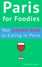 Paris for Foodies: Your Ultimate Guide to Eating in Paris by Frédéric BIBARD