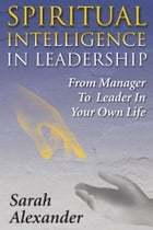 Spiritual Intelligence in Leadership: From manager to leader in your own life by Sarah Alexander