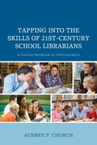 Tapping into the Skills of 21st-Century School Librarians: A Concise Handbook for Administrators by Audrey P. Church