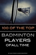 100 of the Top Badminton Players of All Time by alex trostanetskiy