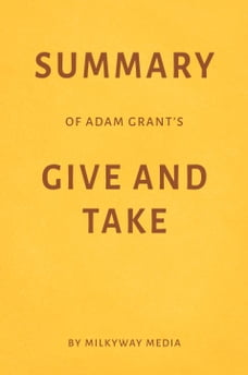 Summary of Adam Grant's Give and Take by Milkyway Media