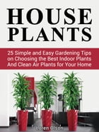House Plants: 25 Simple and Easy Gardening Tips on Choosing the Best Indoor Plants And Clean Air Plants for Your Home by Loren Olson