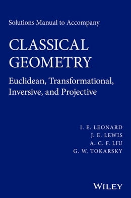 Book Solutions Manual to Accompany Classical Geometry: Euclidean, Transformational, Inversive, and… by I. E. Leonard
