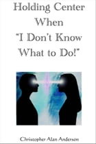 Holding Center When 'I Don't Know What to Do!' by Christopher Alan Anderson