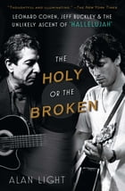 """The Holy or the Broken: Leonard Cohen, Jeff Buckley, and the Unlikely Ascent of """"Hallelujah"""" by Alan Light"""