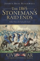 The 1865 Stoneman's Raid Ends: Follow Him to the Ends of the Earth by Joshua Beau Blackwell