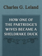 How One Of The Partridge's Wives Became A Sheldrake Duck by Charles G. Leland