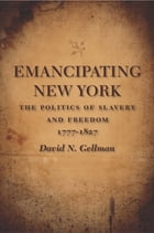 Emancipating New York: The Politics of Slavery and Freedom, 1777--1827 by David N. Gellman