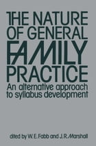 The Nature of General Family Practice: 583 clinical vignettes in family medicine An alternative approach to syllabus development by J.R. Marshall