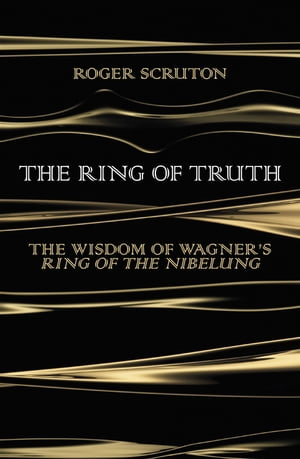 The Ring of Truth The Wisdom of Wagner?s Ring of the Nibelung