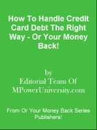 How To Handle Credit Card Debt The Right Way - Or Your Money Back! by Editorial Team Of MPowerUniversity.com