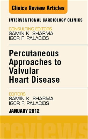 Percutaneous Approaches to Valvular Heart Disease,  An Issue of Interventional Cardiology Clinics