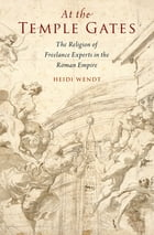 At the Temple Gates: The Religion of Freelance Experts in the Roman Empire by Heidi Wendt