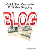 Quick Start Course to Profitable Blogging by George Green
