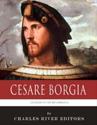 Legends of the Renaissance: The Life and Legacy of Cesare Borgia by Charles River Editors