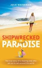 Shipwrecked in Paradise: The true story of a cleaning lady who set out to sail around the world by Julie Waterman