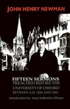 Fifteen Sermons Preached before the University of Oxford Between A.D. 1826 and 1843 by John Henry Cardinal Newman
