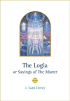 The Logia or Sayings of The Master by J Todd Ferrier
