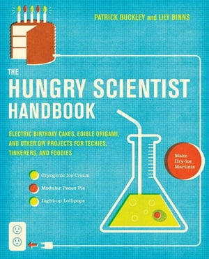 The Hungry Scientist Handbook Electric Birthday Cakes,  Edible Origami,  and Other DIY Projects for Techies,  Tinkerers,  and Foodies